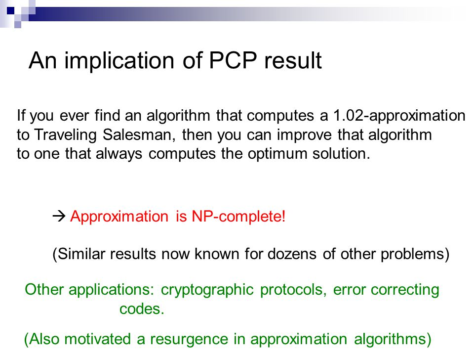 An implication of PCP result If you ever find an algorithm that computes a 1.02-approximation to Traveling Salesman, then you can improve that algorithm to one that always computes the optimum solution.