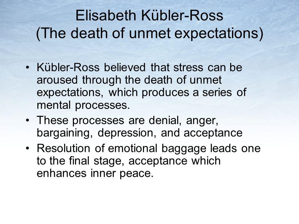 Elisabeth Kübler-Ross (The death of unmet expectations) Kübler-Ross believed that stress can be aroused through the death of unmet expectations, which