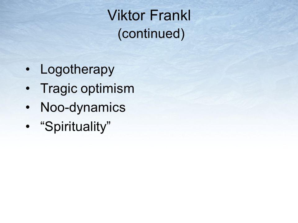 "Viktor Frankl (continued) Logotherapy Tragic optimism Noo-dynamics ""Spirituality"""