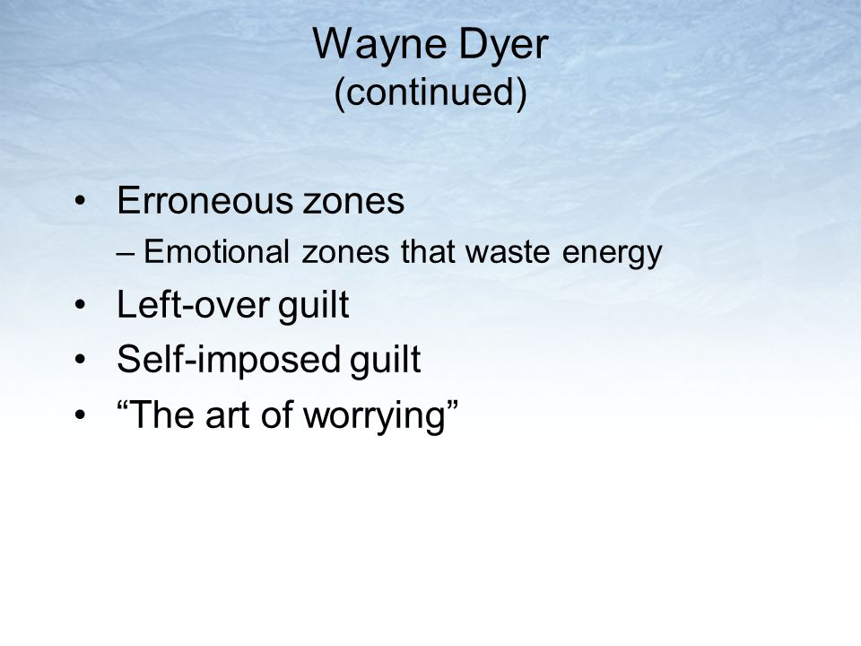 """Wayne Dyer (continued) Erroneous zones –Emotional zones that waste energy Left-over guilt Self-imposed guilt """"The art of worrying"""""""
