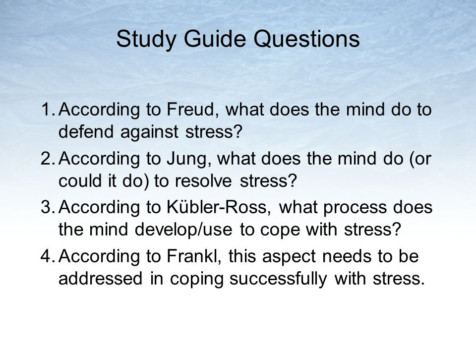 Study Guide Questions 1.According to Freud, what does the mind do to defend against stress? 2.According to Jung, what does the mind do (or could it do