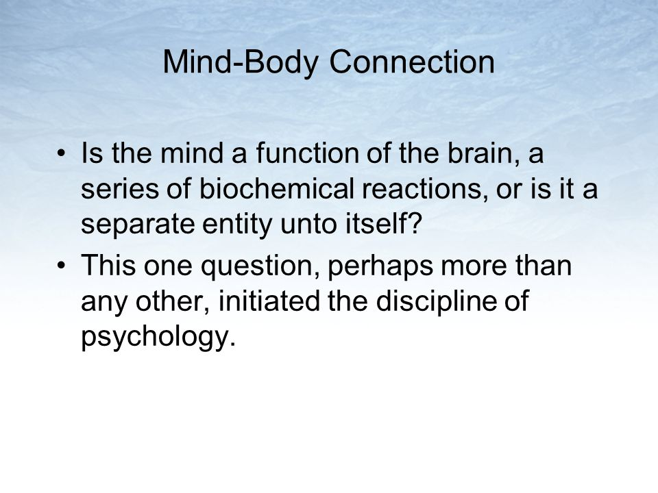 Mind-Body Connection Is the mind a function of the brain, a series of biochemical reactions, or is it a separate entity unto itself? This one question