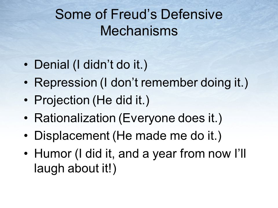 Some of Freud's Defensive Mechanisms Denial (I didn't do it.) Repression (I don't remember doing it.) Projection (He did it.) Rationalization (Everyon