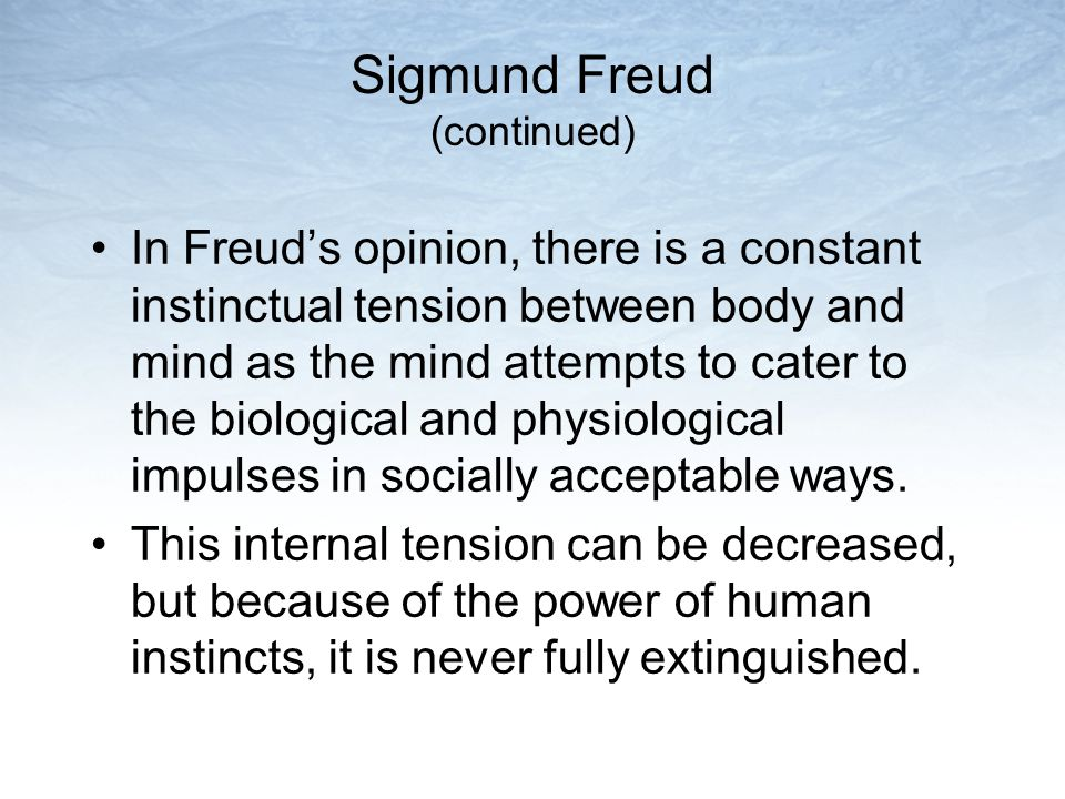 Sigmund Freud (continued) In Freud's opinion, there is a constant instinctual tension between body and mind as the mind attempts to cater to the biolo