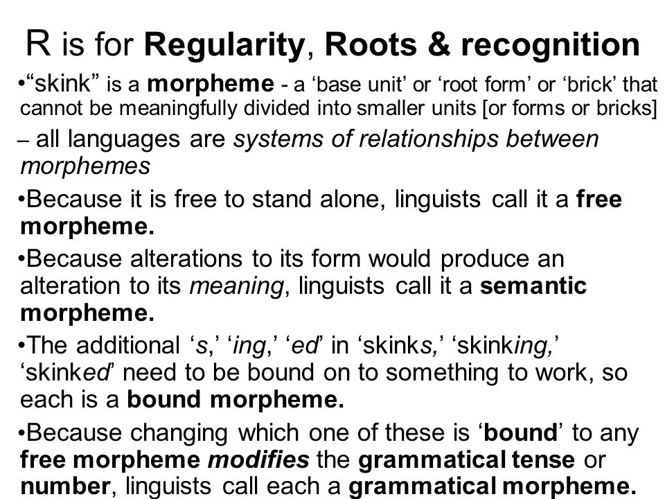 R is for Regularity, Roots & recognition skink is a morpheme - a 'base unit' or 'root form' or 'brick' that cannot be meaningfully divided into smaller units [or forms or bricks] – all languages are systems of relationships between morphemes Because it is free to stand alone, linguists call it a free morpheme.