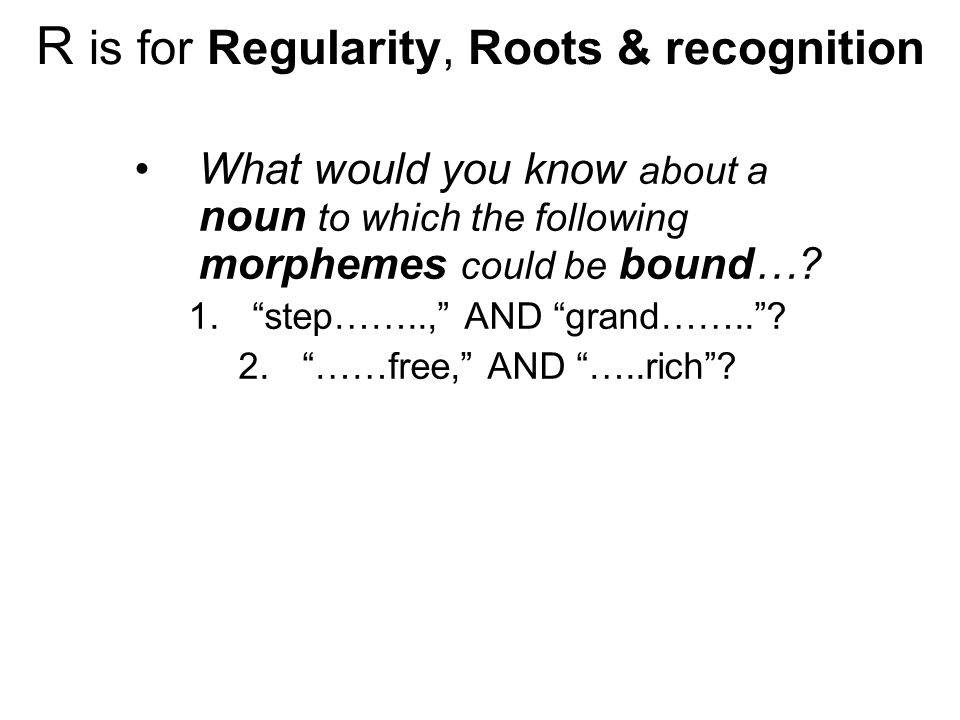 R is for Regularity, Roots & recognition What would you know about a noun to which the following morphemes could be bound….