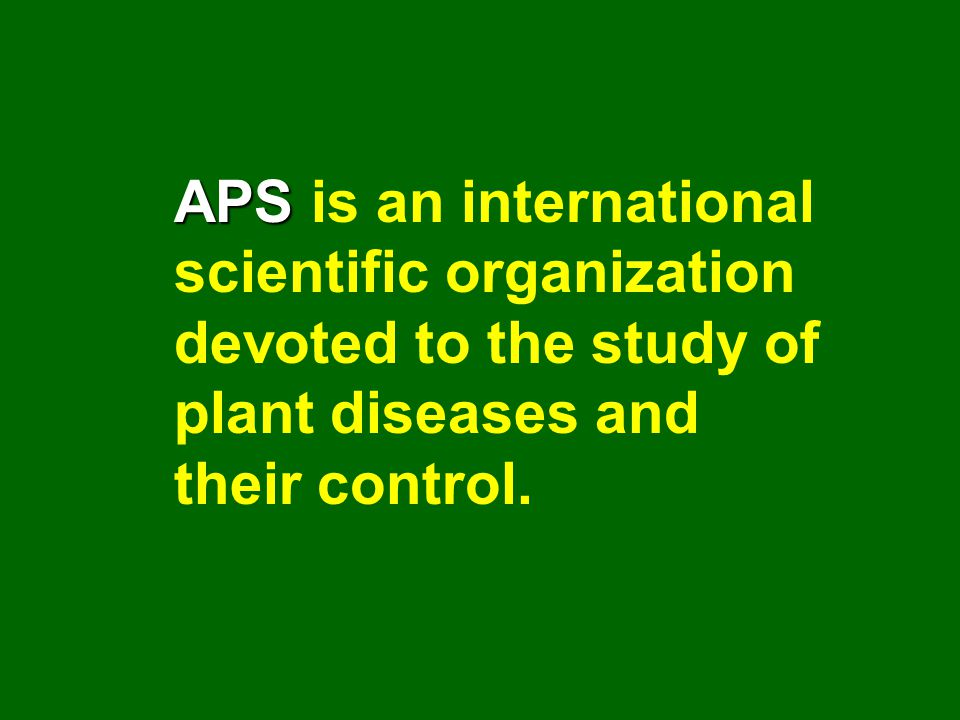 APS APS is an international scientific organization devoted to the study of plant diseases and their control.