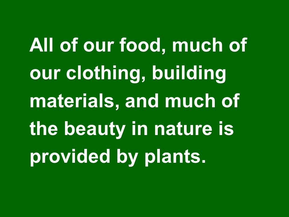 All of our food, much of our clothing, building materials, and much of the beauty in nature is provided by plants.
