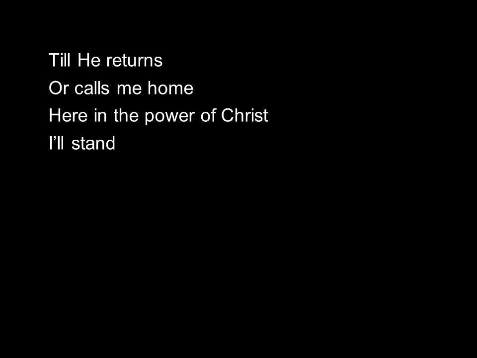 Till He returns Or calls me home Here in the power of Christ I'll stand