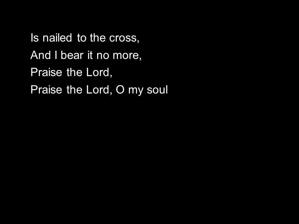 Is nailed to the cross, And I bear it no more, Praise the Lord, Praise the Lord, O my soul