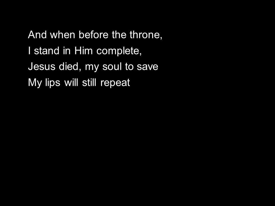And when before the throne, I stand in Him complete, Jesus died, my soul to save My lips will still repeat