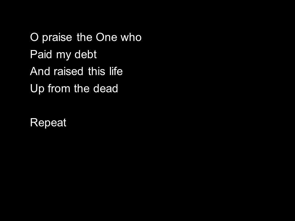 O praise the One who Paid my debt And raised this life Up from the dead Repeat