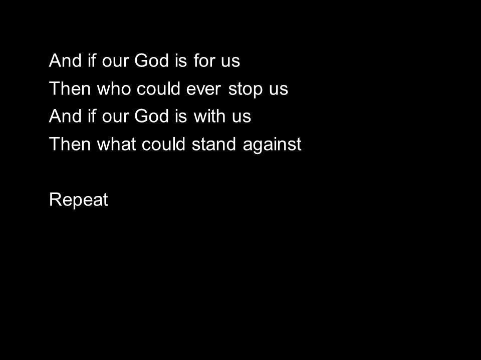 And if our God is for us Then who could ever stop us And if our God is with us Then what could stand against Repeat