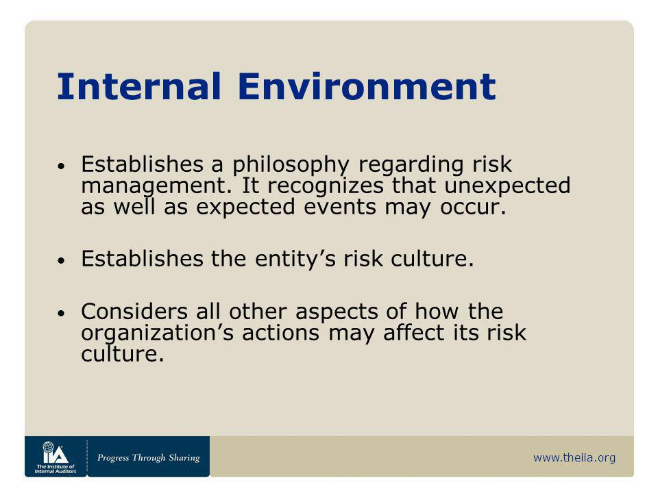 www.theiia.org Internal Environment Establishes a philosophy regarding risk management. It recognizes that unexpected as well as expected events may o