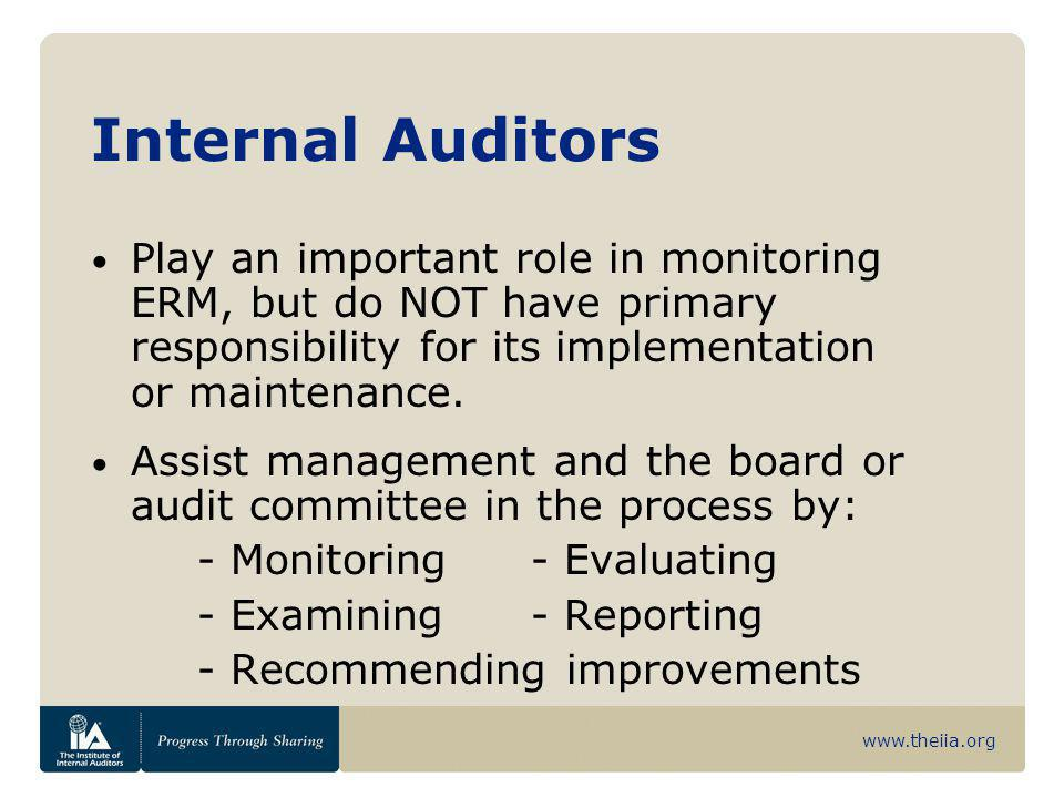 www.theiia.org Internal Auditors Play an important role in monitoring ERM, but do NOT have primary responsibility for its implementation or maintenanc
