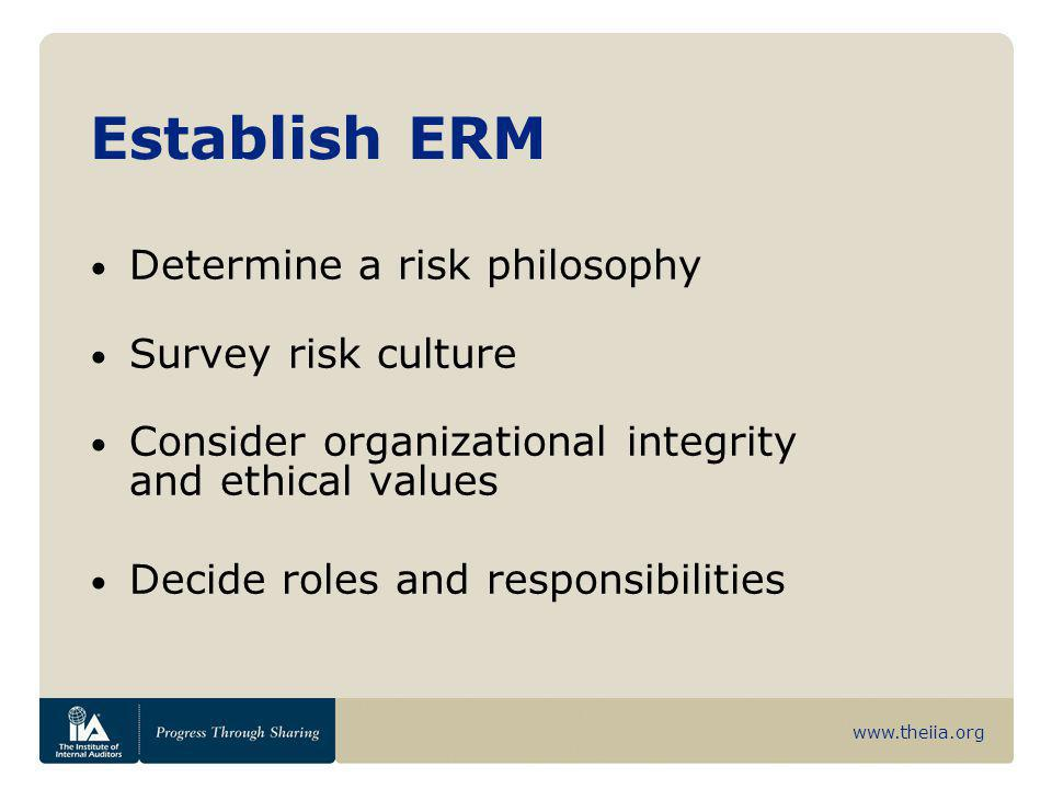 www.theiia.org Establish ERM Determine a risk philosophy Survey risk culture Consider organizational integrity and ethical values Decide roles and res