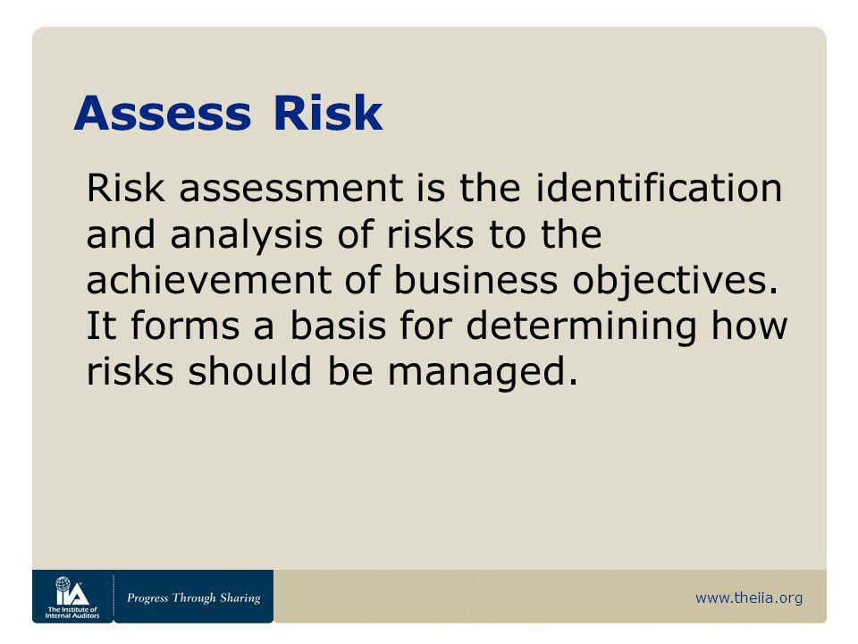 www.theiia.org Assess Risk Risk assessment is the identification and analysis of risks to the achievement of business objectives. It forms a basis for