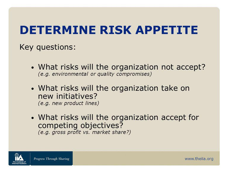 www.theiia.org DETERMINE RISK APPETITE Key questions: What risks will the organization not accept? (e.g. environmental or quality compromises) What ri