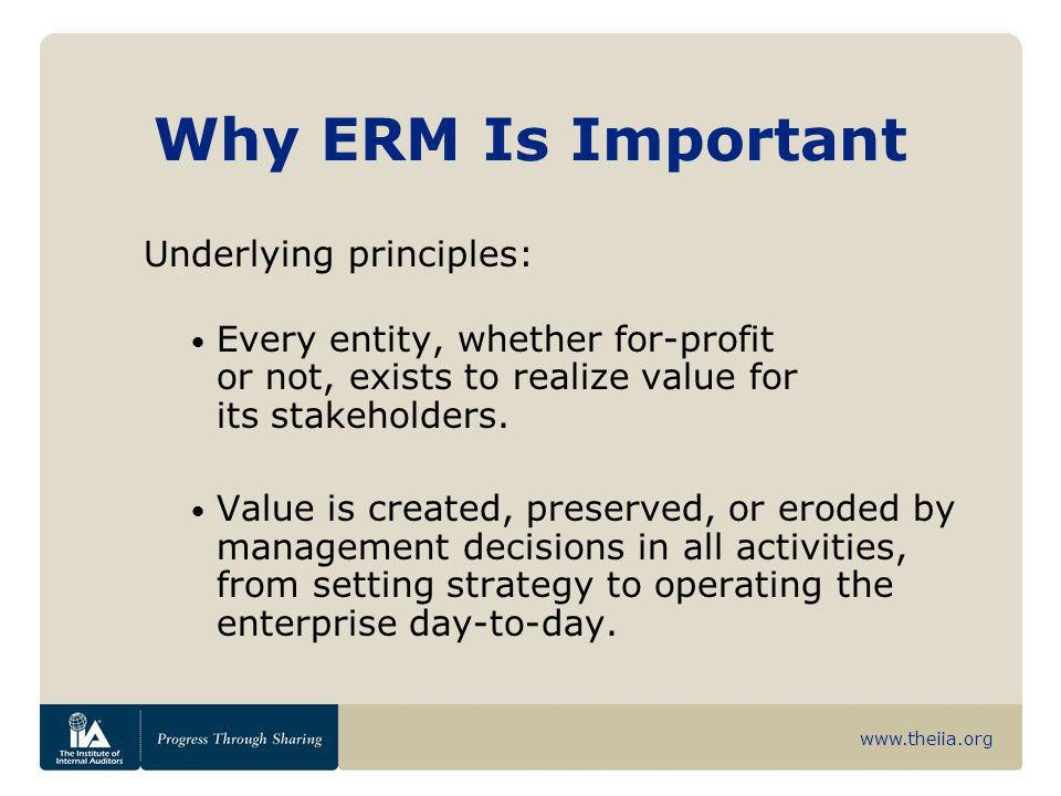 www.theiia.org Why ERM Is Important Underlying principles: Every entity, whether for-profit or not, exists to realize value for its stakeholders. Valu