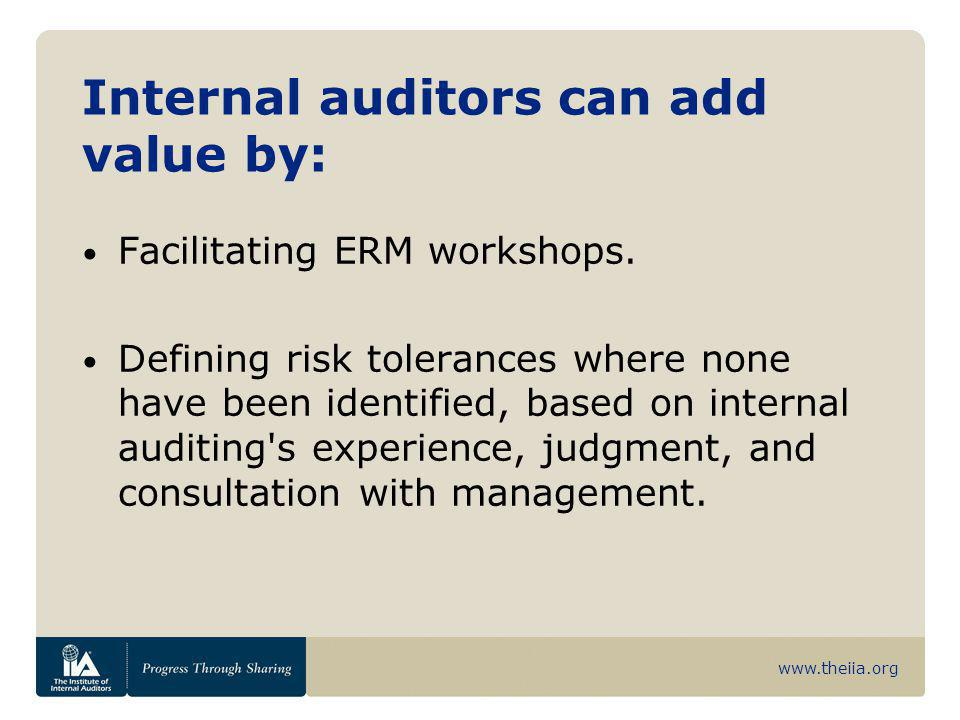 www.theiia.org Internal auditors can add value by: Facilitating ERM workshops. Defining risk tolerances where none have been identified, based on inte