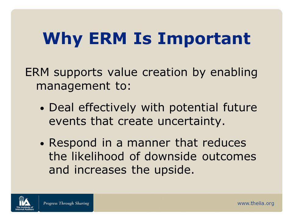 www.theiia.org Why ERM Is Important ERM supports value creation by enabling management to: Deal effectively with potential future events that create u