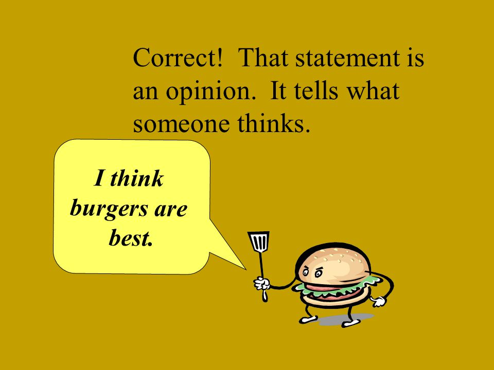 OOPS! That statement is an opinion. It tells what someone thinks. I think burgers are best.
