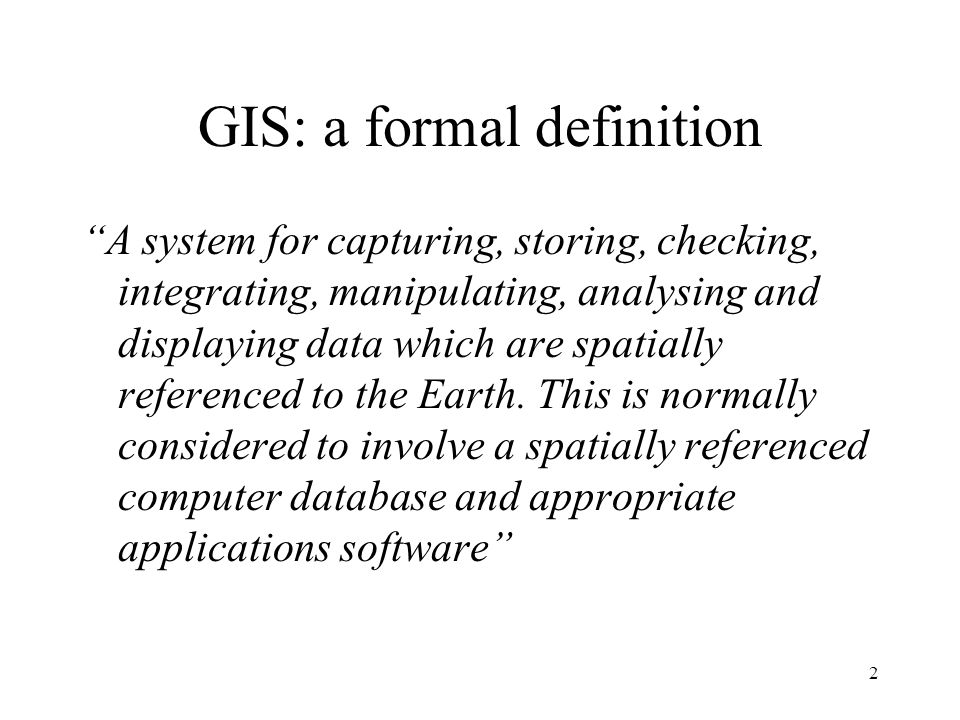 GIS definition … a special case of information system where the database consists of observation son spatially distributed features, activities or events, which are definable in space as points, lines or area.