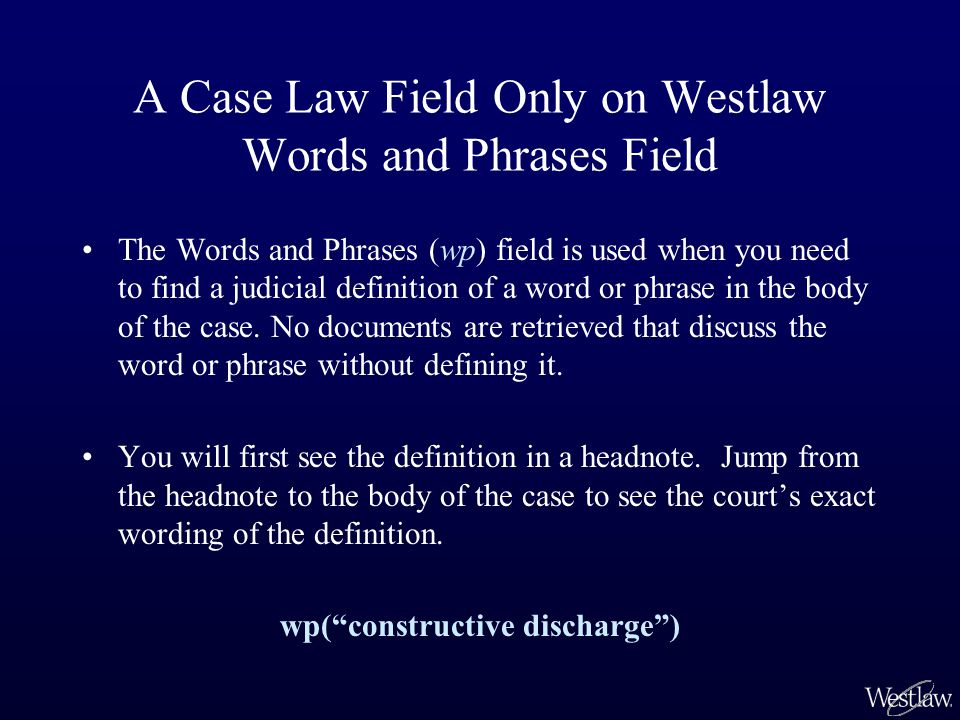 A Case Law Field Only on Westlaw Words and Phrases Field The Words and Phrases (wp) field is used when you need to find a judicial definition of a word or phrase in the body of the case.