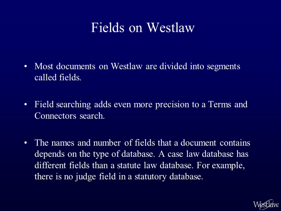 Fields on Westlaw Most documents on Westlaw are divided into segments called fields.