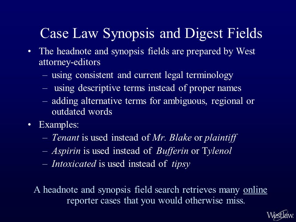 The headnote and synopsis fields are prepared by West attorney-editors –using consistent and current legal terminology – using descriptive terms inste