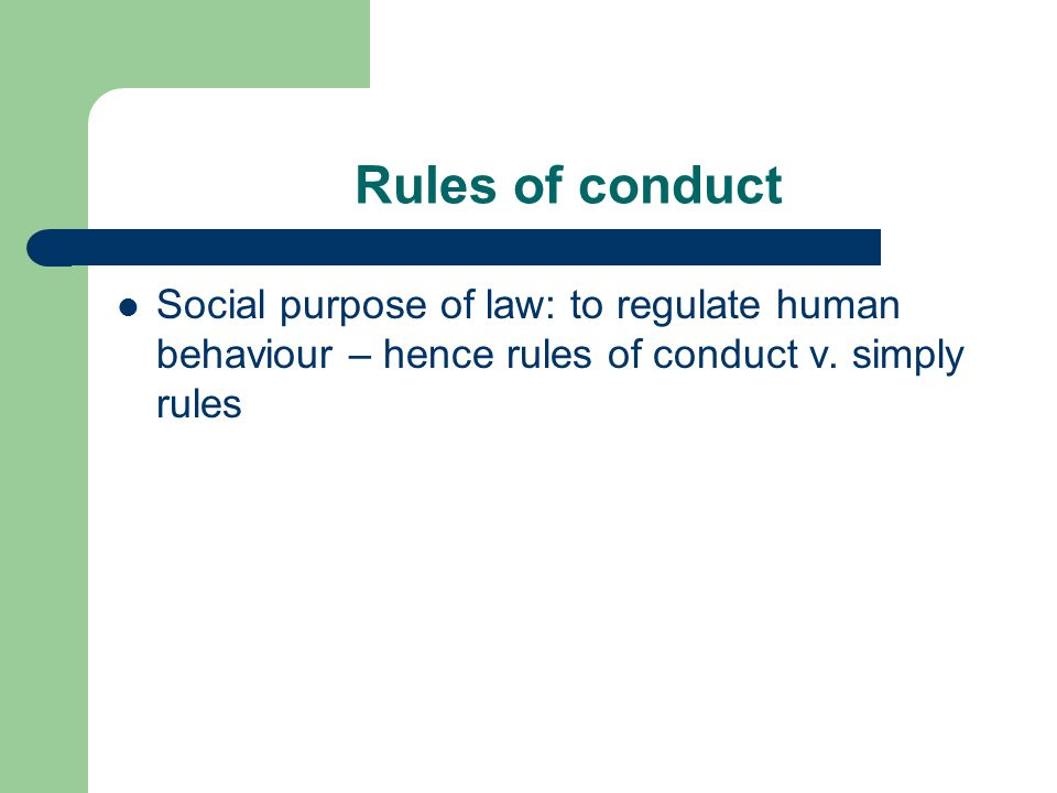 Rules of conduct Social purpose of law: to regulate human behaviour – hence rules of conduct v.