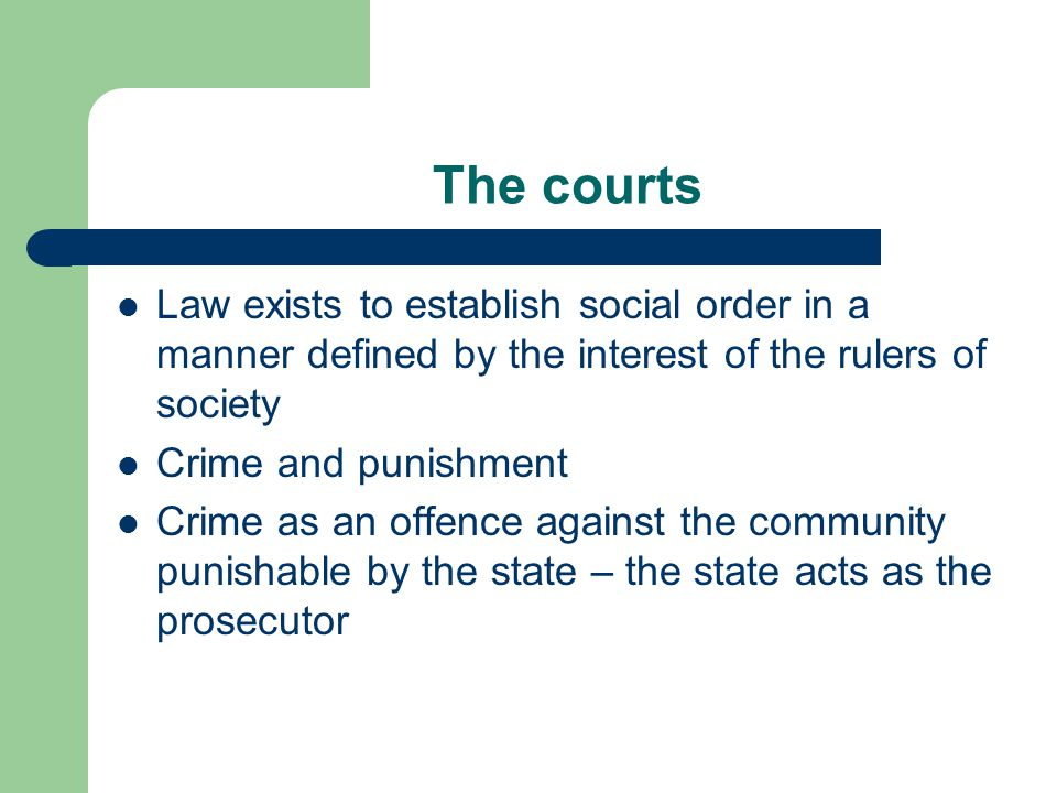 The courts Law exists to establish social order in a manner defined by the interest of the rulers of society Crime and punishment Crime as an offence