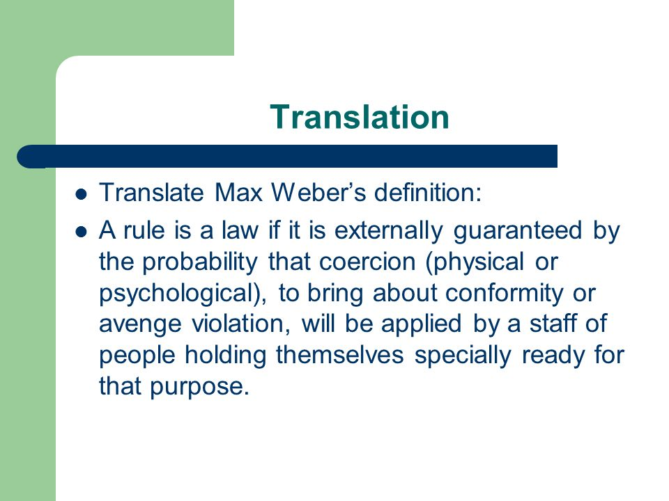 Translation Translate Max Weber's definition: A rule is a law if it is externally guaranteed by the probability that coercion (physical or psychological), to bring about conformity or avenge violation, will be applied by a staff of people holding themselves specially ready for that purpose.