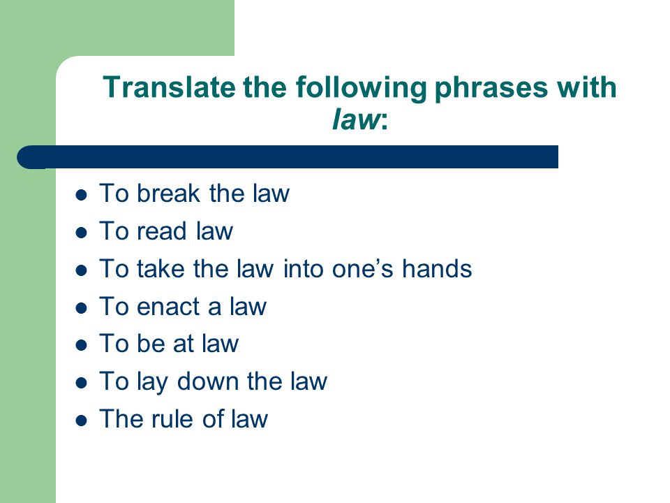 Translate the following phrases with law: To break the law To read law To take the law into one's hands To enact a law To be at law To lay down the law The rule of law
