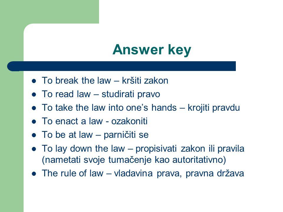 Answer key To break the law – kršiti zakon To read law – studirati pravo To take the law into one's hands – krojiti pravdu To enact a law - ozakoniti