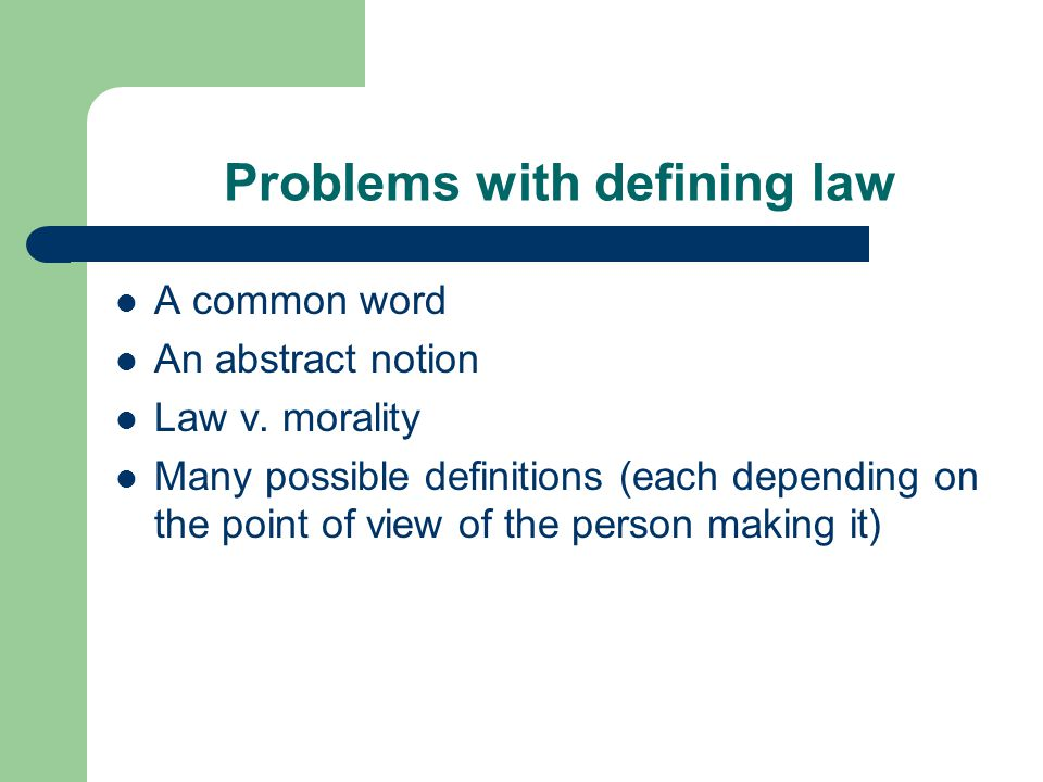 Problems with defining law A common word An abstract notion Law v. morality Many possible definitions (each depending on the point of view of the pers