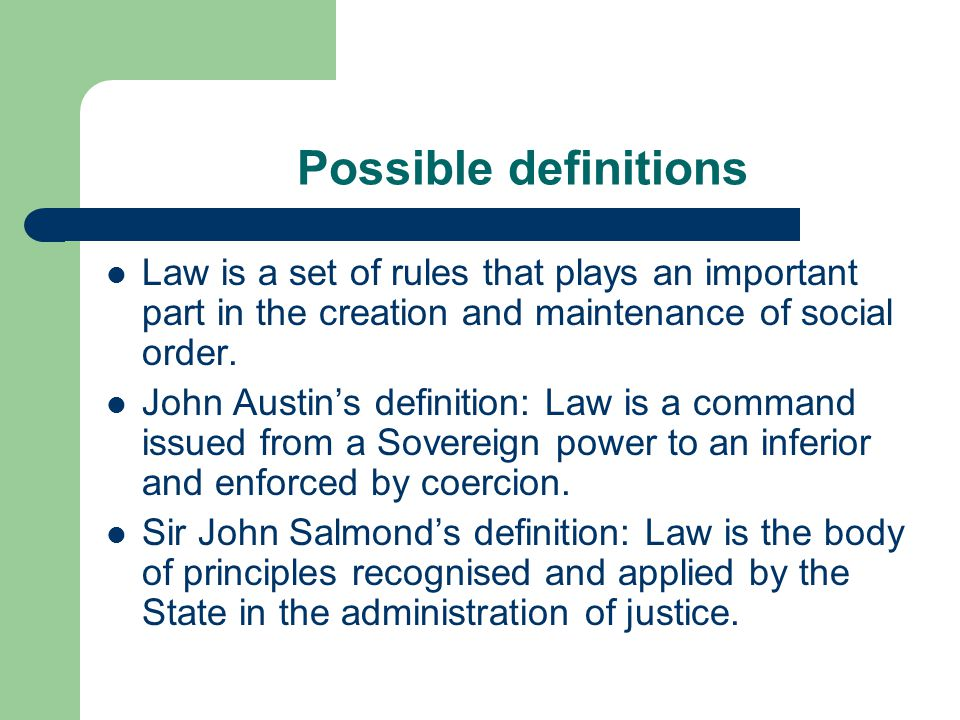 Possible definitions Law is a set of rules that plays an important part in the creation and maintenance of social order. John Austin's definition: Law