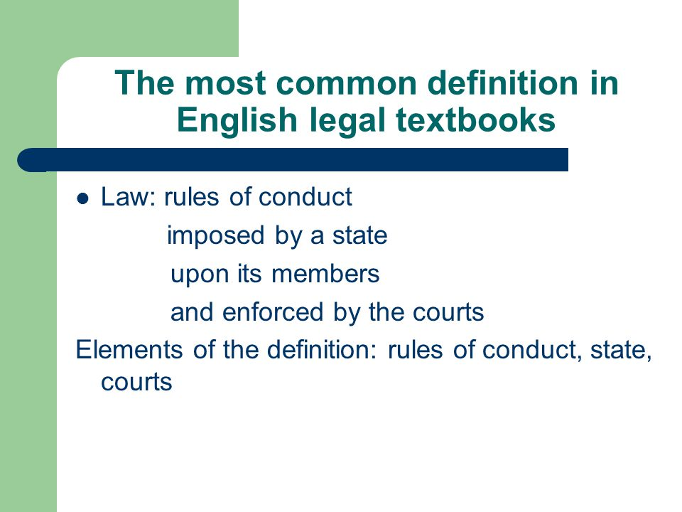 The most common definition in English legal textbooks Law: rules of conduct imposed by a state upon its members and enforced by the courts Elements of the definition: rules of conduct, state, courts