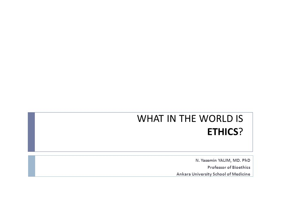 WHAT IN THE WORLD IS ETHICS? N. Yasemin YALIM, MD. PhD Professor of Bioethics Ankara University School of Medicine