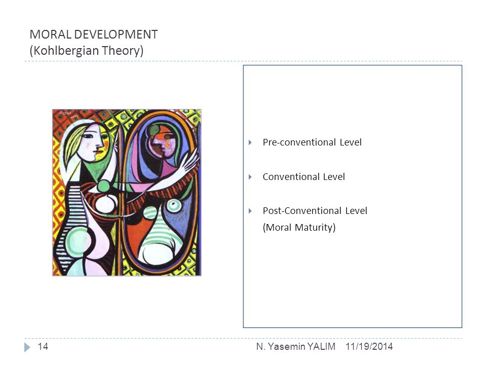 MORAL DEVELOPMENT (Kohlbergian Theory)  Pre-conventional Level  Conventional Level  Post-Conventional Level (Moral Maturity) 11/19/201414N. Yasemin