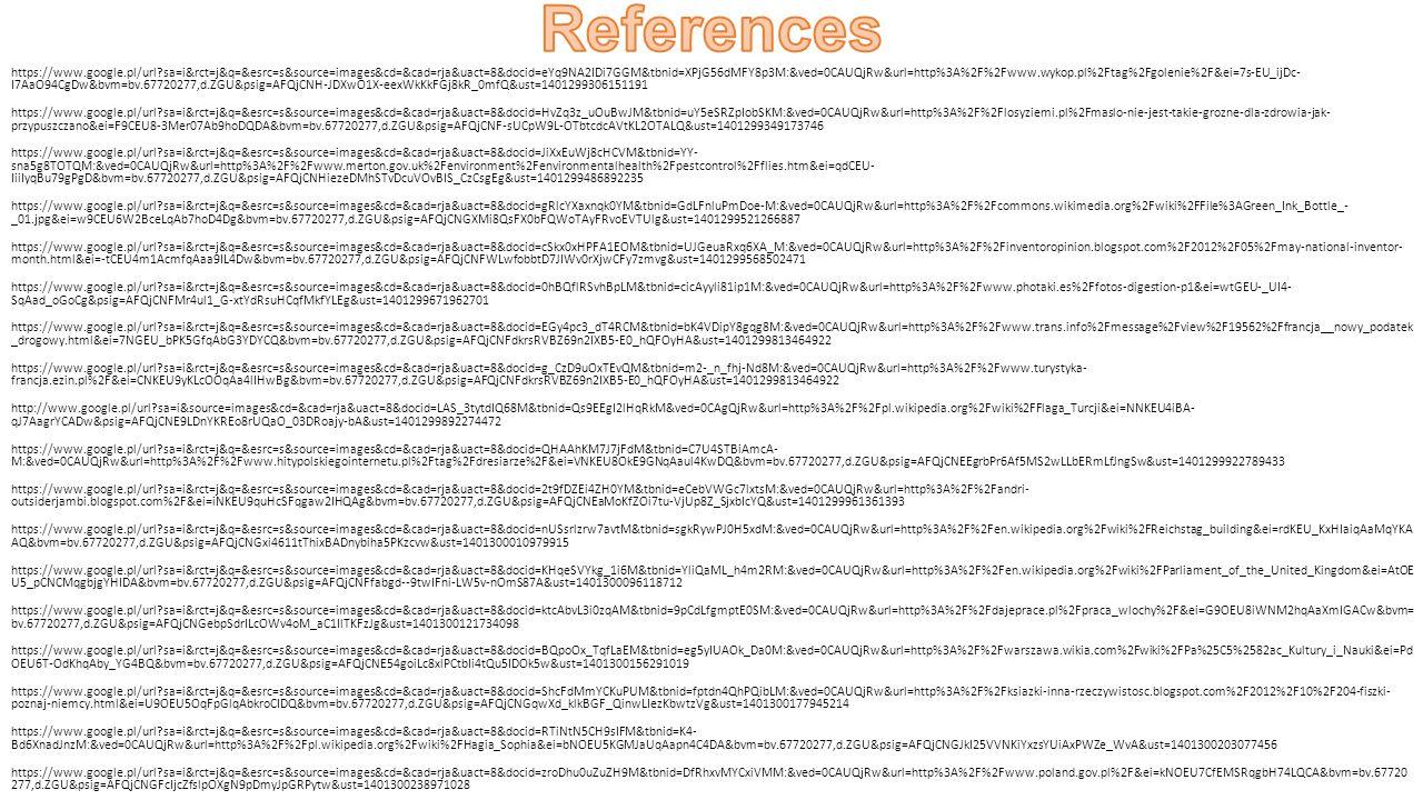 https://www.google.pl/url sa=i&rct=j&q=&esrc=s&source=images&cd=&cad=rja&uact=8&docid=eYq9NA2IDi7GGM&tbnid=XPjG56dMFY8p3M:&ved=0CAUQjRw&url=http%3A%2F%2Fwww.wykop.pl%2Ftag%2Fgolenie%2F&ei=7s-EU_ijDc- I7AaO94CgDw&bvm=bv.67720277,d.ZGU&psig=AFQjCNH-JDXwO1X-eexWkKkFGj8kR_0mfQ&ust=1401299306151191 https://www.google.pl/url sa=i&rct=j&q=&esrc=s&source=images&cd=&cad=rja&uact=8&docid=HvZq3z_uOuBwJM&tbnid=uY5eSRZpIobSKM:&ved=0CAUQjRw&url=http%3A%2F%2Flosyziemi.pl%2Fmaslo-nie-jest-takie-grozne-dla-zdrowia-jak- przypuszczano&ei=F9CEU8-3Mer07Ab9hoDQDA&bvm=bv.67720277,d.ZGU&psig=AFQjCNF-sUCpW9L-OTbtcdcAVtKL2OTALQ&ust=1401299349173746 https://www.google.pl/url sa=i&rct=j&q=&esrc=s&source=images&cd=&cad=rja&uact=8&docid=JiXxEuWj8cHCVM&tbnid=YY- sna5g8TOTQM:&ved=0CAUQjRw&url=http%3A%2F%2Fwww.merton.gov.uk%2Fenvironment%2Fenvironmentalhealth%2Fpestcontrol%2Fflies.htm&ei=qdCEU- IiiIyqBu79gPgD&bvm=bv.67720277,d.ZGU&psig=AFQjCNHiezeDMhSTvDcuVOvBIS_CzCsgEg&ust=1401299486892235 https://www.google.pl/url sa=i&rct=j&q=&esrc=s&source=images&cd=&cad=rja&uact=8&docid=gRlcYXaxnqk0YM&tbnid=GdLFnluPmDoe-M:&ved=0CAUQjRw&url=http%3A%2F%2Fcommons.wikimedia.org%2Fwiki%2FFile%3AGreen_Ink_Bottle_- _01.jpg&ei=w9CEU6W2BceLqAb7hoD4Dg&bvm=bv.67720277,d.ZGU&psig=AFQjCNGXMi8QsFX0bFQWoTAyFRvoEVTUlg&ust=1401299521266887 https://www.google.pl/url sa=i&rct=j&q=&esrc=s&source=images&cd=&cad=rja&uact=8&docid=cSkx0xHPFA1EOM&tbnid=UJGeuaRxq6XA_M:&ved=0CAUQjRw&url=http%3A%2F%2Finventoropinion.blogspot.com%2F2012%2F05%2Fmay-national-inventor- month.html&ei=-tCEU4m1AcmfqAaa9IL4Dw&bvm=bv.67720277,d.ZGU&psig=AFQjCNFWLwfobbtD7JIWv0rXjwCFy7zmvg&ust=1401299568502471 https://www.google.pl/url sa=i&rct=j&q=&esrc=s&source=images&cd=&cad=rja&uact=8&docid=0hBQflRSvhBpLM&tbnid=cicAyyli81ip1M:&ved=0CAUQjRw&url=http%3A%2F%2Fwww.photaki.es%2Ffotos-digestion-p1&ei=wtGEU-_UI4- SqAad_oGoCg&psig=AFQjCNFMr4ul1_G-xtYdRsuHCqfMkfYLEg&ust=1401299671962701 https://www.google.pl/url sa=i&rct=j&q=&esrc=s&source=images&cd=&cad=rja&uact=8&doci