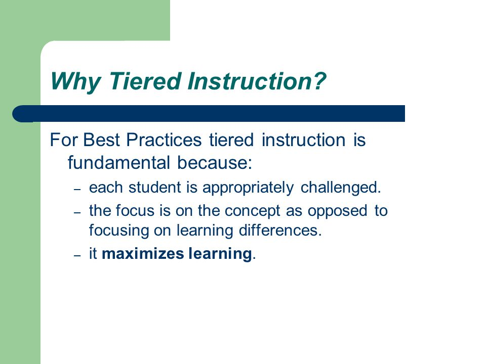 Why Tiered Instruction? For Best Practices tiered instruction is fundamental because: – each student is appropriately challenged. – the focus is on th