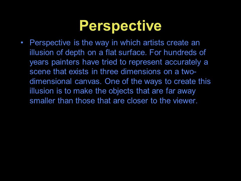 Perspective Perspective is the way in which artists create an illusion of depth on a flat surface. For hundreds of years painters have tried to repres