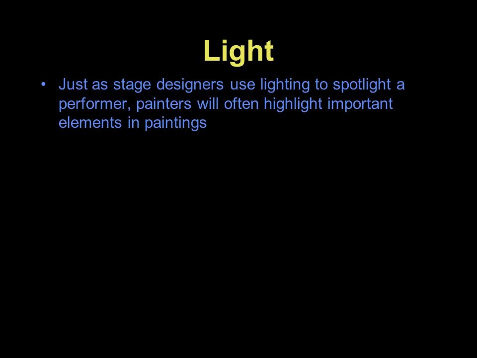 Light Just as stage designers use lighting to spotlight a performer, painters will often highlight important elements in paintings