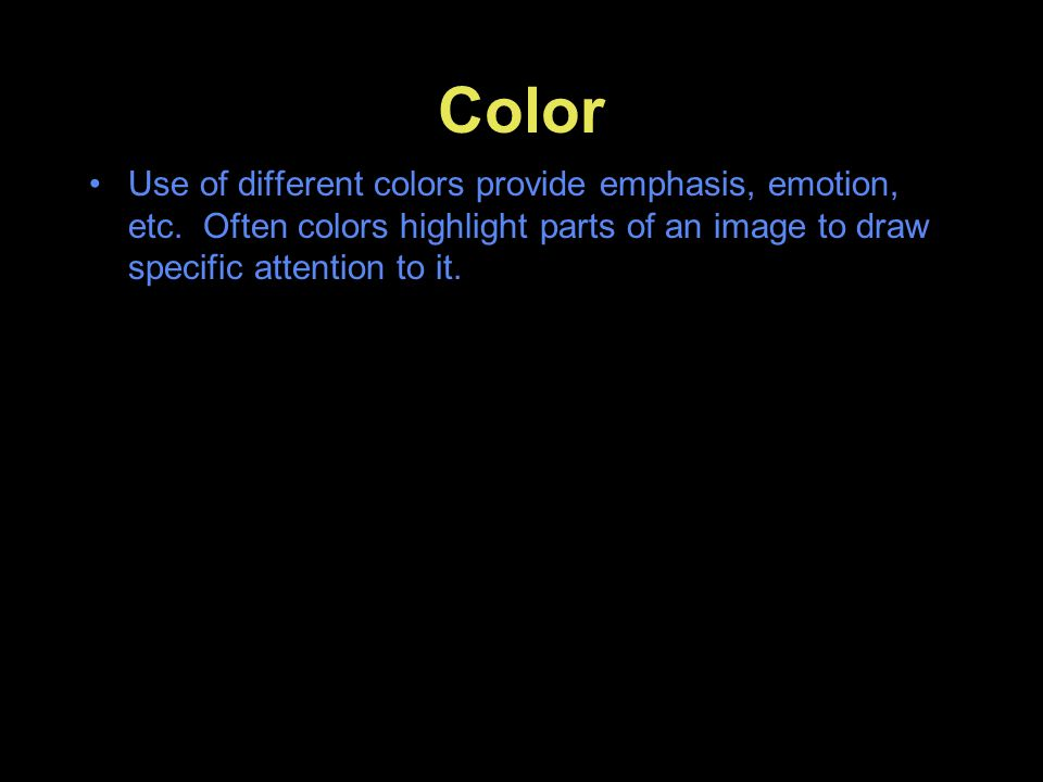 Color Use of different colors provide emphasis, emotion, etc. Often colors highlight parts of an image to draw specific attention to it.