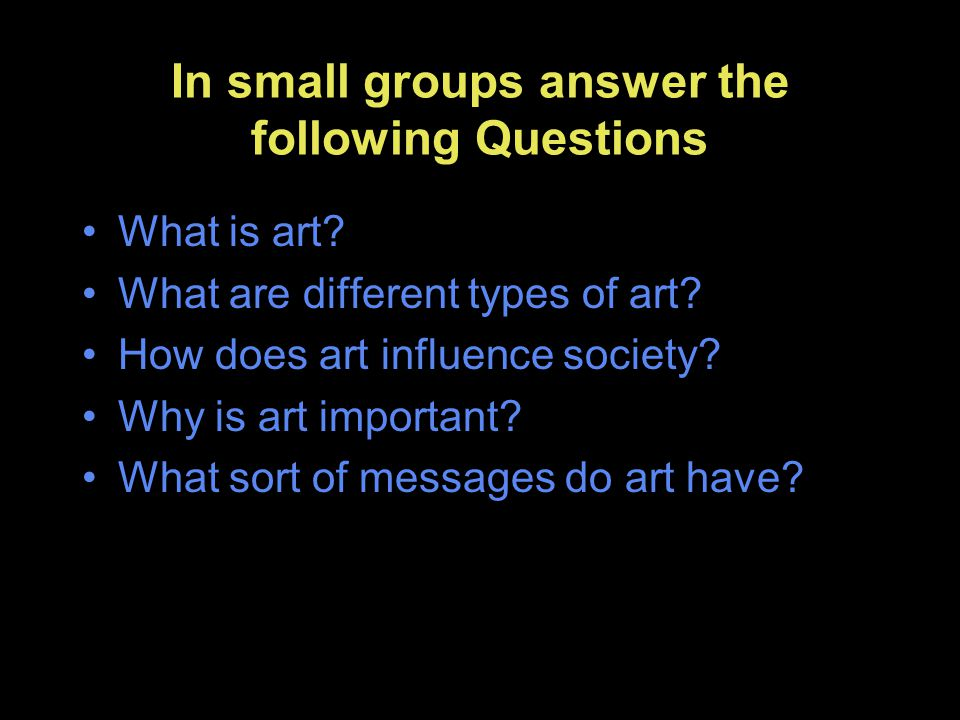 In small groups answer the following Questions What is art? What are different types of art? How does art influence society? Why is art important? Wha