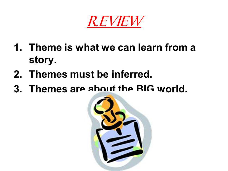Review 1.Theme is what we can learn from a story. 2.Themes must be inferred.