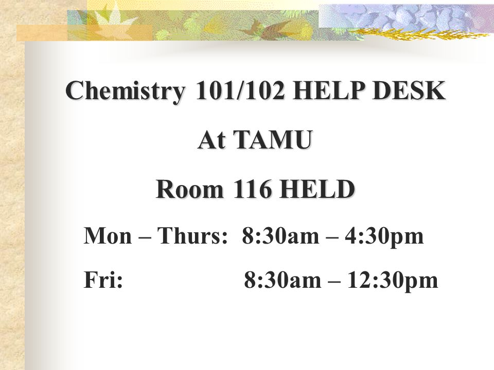 Chemistry 101/102 HELP DESK At TAMU Room 116 HELD Mon – Thurs: 8:30am – 4:30pm Fri: 8:30am – 12:30pm