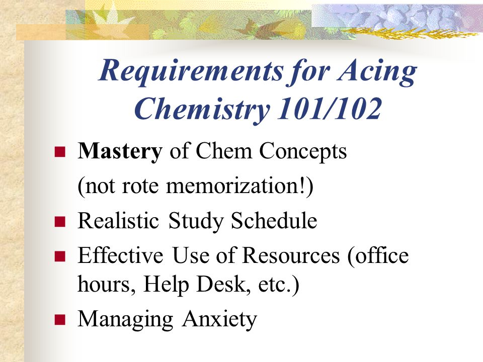 Requirements for Acing Chemistry 101/102 Mastery of Chem Concepts (not rote memorization!) Realistic Study Schedule Effective Use of Resources (office hours, Help Desk, etc.) Managing Anxiety