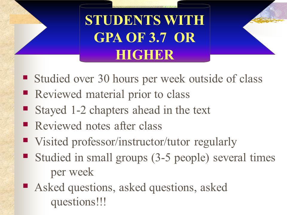 STUDENTS WITH GPA OF 3.7 OR HIGHER  Studied over 30 hours per week outside of class  Reviewed material prior to class  Stayed 1-2 chapters ahead in the text  Reviewed notes after class  Visited professor/instructor/tutor regularly  Studied in small groups (3-5 people) several times per week  Asked questions, asked questions, asked questions!!!